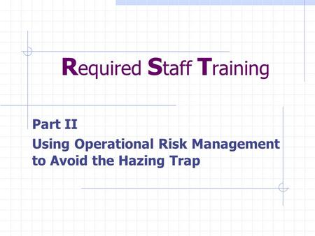 R equired S taff T raining Part II Using Operational Risk Management to Avoid the Hazing Trap.