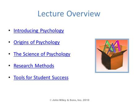 Lecture Overview Introducing Psychology Origins of Psychology The Science of Psychology Research Methods Tools for Student Success © John Wiley & Sons,
