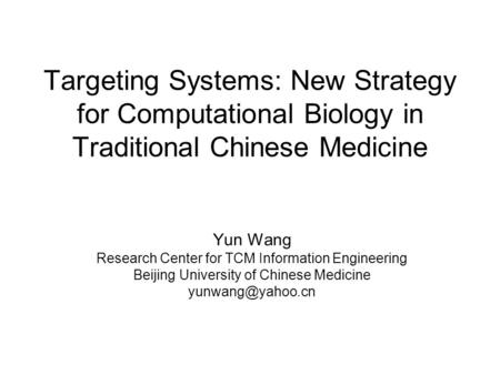 Targeting Systems: New Strategy for Computational Biology in Traditional Chinese Medicine Yun Wang Research Center for TCM Information Engineering Beijing.