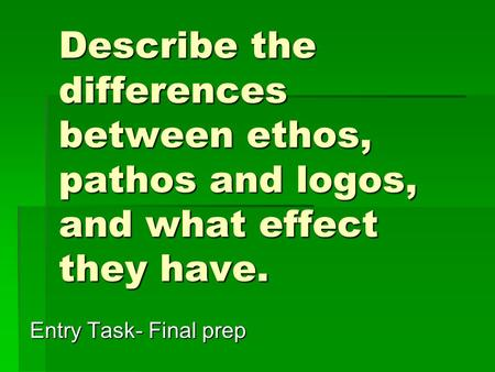 Describe the differences between ethos, pathos and logos, and what effect they have. Entry Task- Final prep.