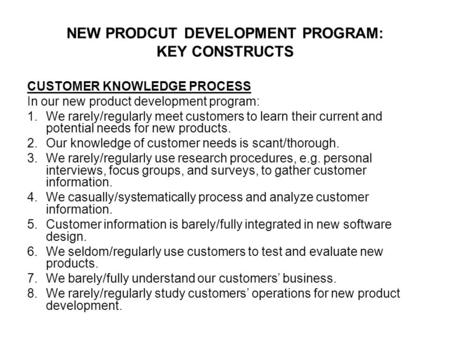 NEW PRODCUT DEVELOPMENT PROGRAM: KEY CONSTRUCTS CUSTOMER KNOWLEDGE PROCESS In our new product development program: 1.We rarely/regularly meet customers.