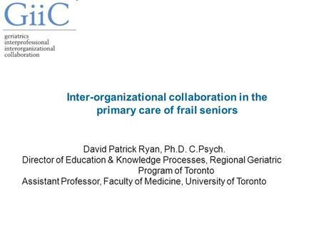 Inter-organizational collaboration in the primary care of frail seniors David Patrick Ryan, Ph.D. C.Psych. Director of Education & Knowledge Processes,