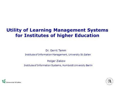 Utility of Learning Management Systems for Institutes of higher Education Dr. Gerrit Tamm Holger Ziekow Institute of Information Management, University.