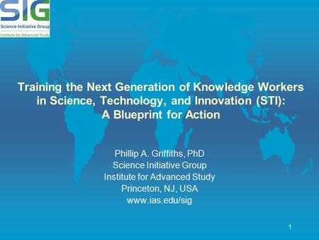 1 Training the Next Generation of Knowledge Workers in Science, Technology, and Innovation (STI): A Blueprint for Action Phillip A. Griffiths, PhD Science.