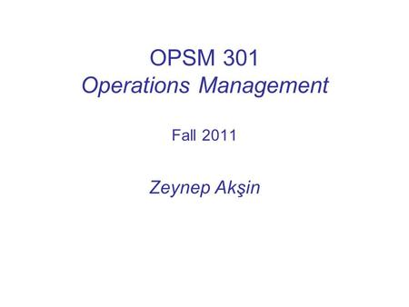 OPSM 301 Operations Management Fall 2011 Zeynep Akşin.