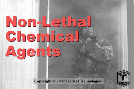 Non-Lethal Chemical Agents Copyright © 2009 Tactical Technologies.