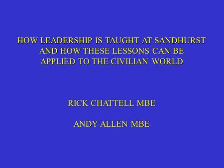 HOW LEADERSHIP IS TAUGHT AT SANDHURST AND HOW THESE LESSONS CAN BE APPLIED TO <strong>THE</strong> CIVILIAN WORLD RICK CHATTELL MBE ANDY ALLEN MBE.