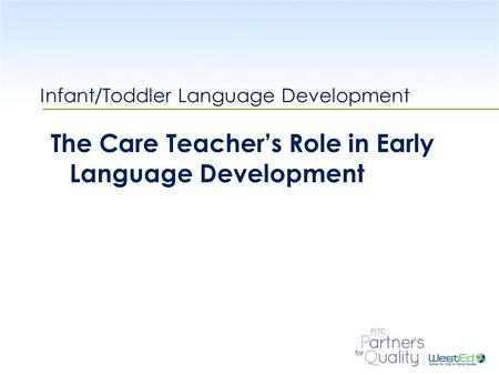 WestEd.org Infant/Toddler Language Development The Care Teacher's Role in Early Language Development.