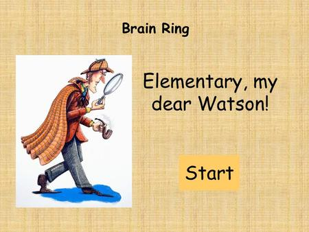 Elementary, my dear Watson! Brain Ring Start. HARD (5 POINTS) MEDIUM (3 POINTS) EASY (1 POINT) Brain Ring: rules Teams have 1 minute for one task. Tasks: