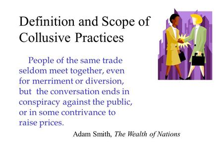 Definition and Scope of Collusive Practices People of the same trade seldom meet together, even for merriment or diversion, but the conversation ends in.
