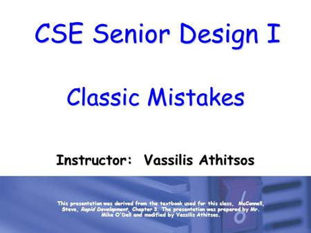 CSE Senior Design I Classic Mistakes Instructor: Vassilis Athitsos This presentation was derived from the textbook used for this class, McConnell, Steve,