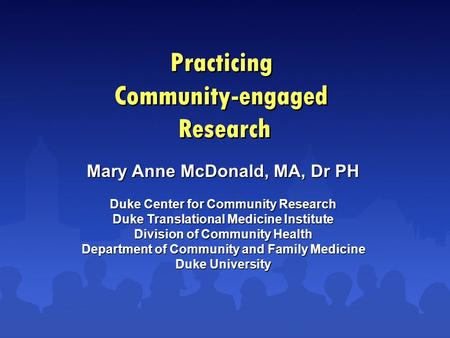 Practicing Community-engaged Research Mary Anne McDonald, MA, Dr PH Duke Center for Community Research Duke Translational Medicine Institute Division of.