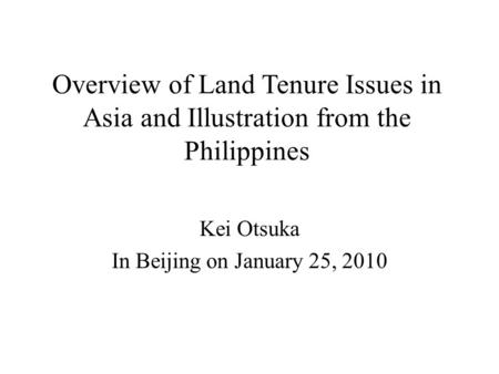 Overview of Land Tenure Issues in Asia and Illustration from the Philippines Kei Otsuka In Beijing on January 25, 2010.