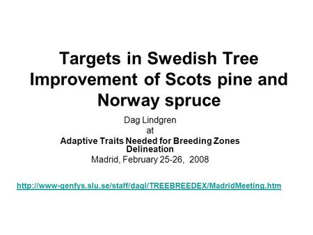 Targets in Swedish Tree Improvement of Scots pine and Norway spruce Dag Lindgren at Adaptive Traits Needed for Breeding Zones Delineation Madrid, February.