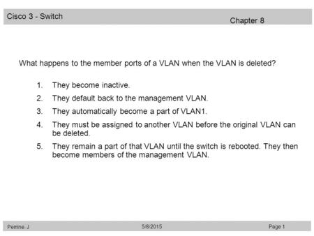 Cisco 3 - Switch Perrine. J Page 15/8/2015 Chapter 8 What happens to the member ports of a VLAN when the VLAN is deleted? 1.They become inactive. 2.They.