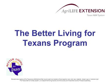 The Better Living for Texans Program Educational programs of the Texas AgriLife Extension Service are open to all people without regard to race, color,
