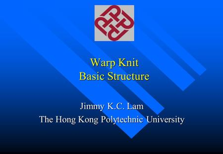 Warp Knit Basic Structure Jimmy K.C. Lam The Hong Kong Polytechnic University.