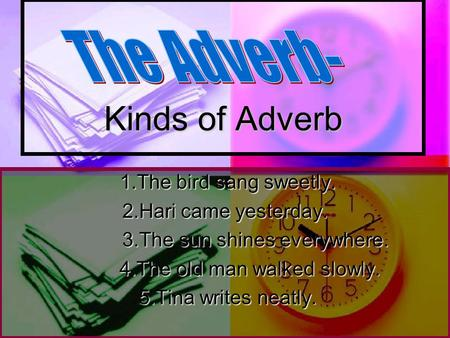 Kinds of Adverb The Adverb- 1.The bird sang sweetly.