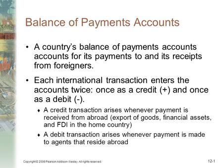 Copyright © 2006 Pearson Addison-Wesley. All rights reserved. 12-1 Balance of Payments Accounts A country's balance of payments accounts accounts for its.