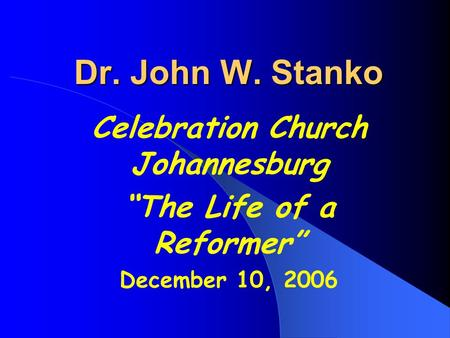 "Dr. John W. Stanko Celebration Church Johannesburg ""The Life of a Reformer"" December 10, 2006."
