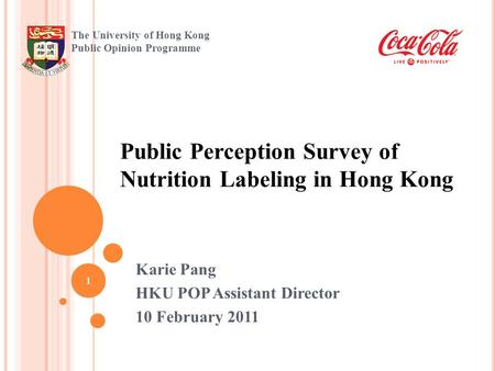 Public Perception Survey of Nutrition Labeling in Hong Kong 1 The University of Hong Kong Public Opinion Programme Karie Pang HKU POP Assistant Director.
