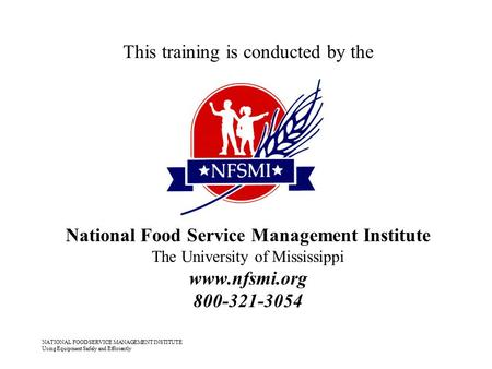 NATIONAL FOOD SERVICE MANAGEMENT INSTITUTE Using Equipment Safely and Efficiently This training is conducted by the National Food Service Management Institute.
