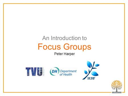 An Introduction to Focus Groups Peter Harper. Focus Groups are Group Interviews Focus group interviews are characterised by: having a clear focus involving.