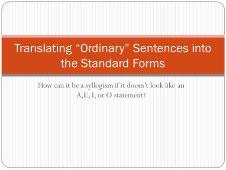 "How can it be a syllogism if it doesn't look like an A,E, I, or O statement? Translating ""Ordinary"" Sentences into the Standard Forms."