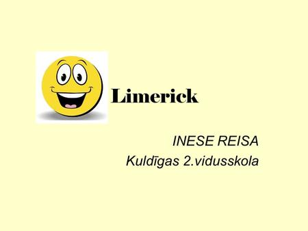 Limerick INESE REISA Kuldīgas 2.vidusskola. What is a limerick? A limerick is a kind of a witty, humorous, or nonsense poempoem In five-line or meter.