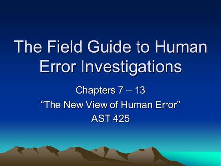 "The Field Guide to Human Error Investigations Chapters 7 – 13 ""The New View of Human Error"" AST 425."