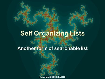 Copyright © 2009 Curt Hill Self Organizing Lists Another form of searchable list.