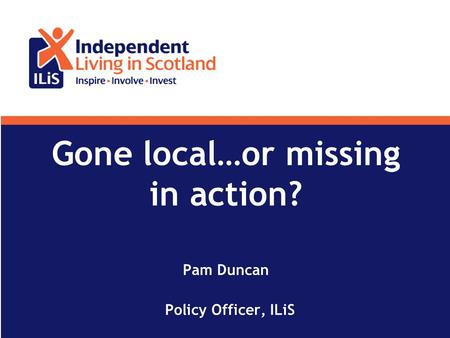 Gone local…or missing in action? Pam Duncan Policy Officer, ILiS.