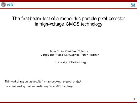 1 The first beam test of a monolithic particle pixel detector in high-voltage CMOS technology Ivan Peric, Christian Takacs, Jörg Behr, Franz M. Wagner,
