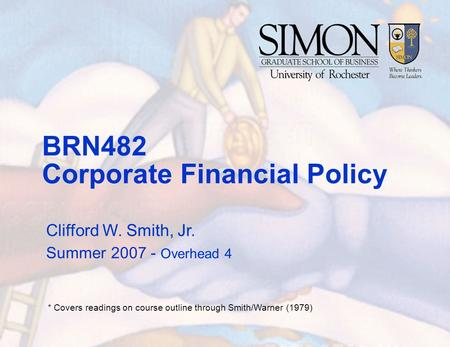 BRN482 Corporate Financial Policy Clifford W. Smith, Jr. Summer 2007 - Overhead 4 * Covers readings on course outline through Smith/Warner (1979)