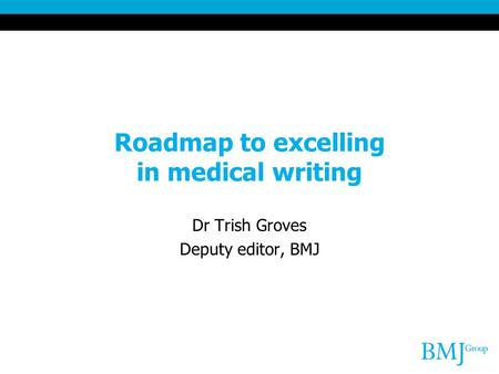 Roadmap to excelling in medical writing Dr Trish Groves Deputy editor, BMJ.