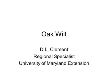 Oak Wilt D.L. Clement Regional Specialist University of Maryland Extension.