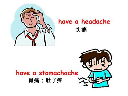 Have a headache have a stomachache 头痛 胃痛;肚子疼. have a cough have a sore throat 咳嗽 喉咙痛.
