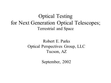 Optical Testing for Next Generation Optical Telescopes; Terrestrial and Space Robert E. Parks Optical Perspectives Group, LLC Tucson, AZ September, 2002.