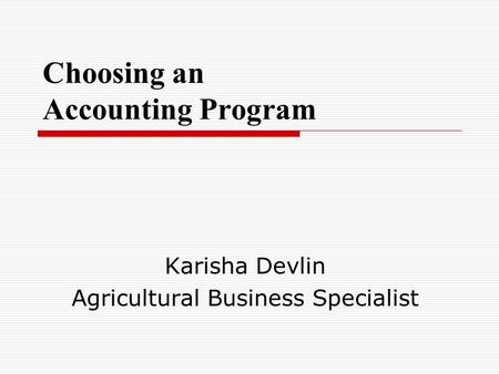 Choosing an Accounting Program Karisha Devlin Agricultural Business Specialist.