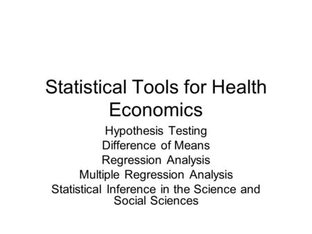Statistical Tools for Health Economics Hypothesis Testing Difference of Means Regression Analysis Multiple Regression Analysis Statistical Inference in.