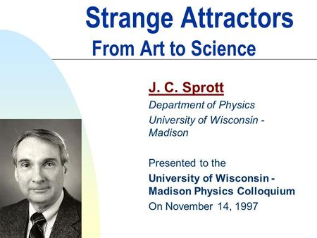 Strange Attractors From Art to Science J. C. Sprott Department of Physics University of Wisconsin - Madison Presented to the University of Wisconsin -