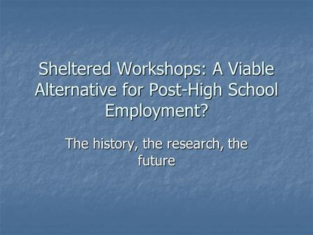 Sheltered Workshops: A Viable Alternative for Post-High School Employment? The history, the research, the future.
