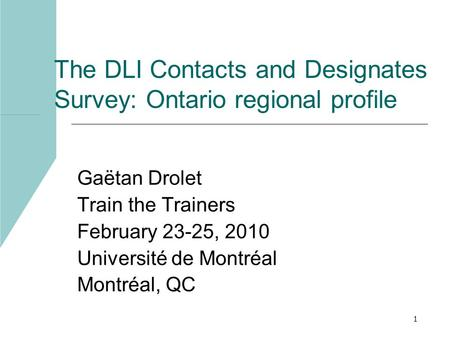 1 The DLI Contacts and Designates Survey: Ontario regional profile Gaëtan Drolet Train the Trainers February 23-25, 2010 Université de Montréal Montréal,