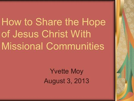 How to Share the Hope of Jesus Christ With Missional Communities Yvette Moy August 3, 2013.