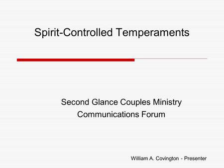 Spirit-Controlled Temperaments Second Glance Couples Ministry Communications Forum William A. Covington - Presenter.