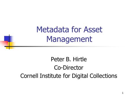 1 Metadata for Asset Management Peter B. Hirtle Co-Director Cornell Institute for Digital Collections.