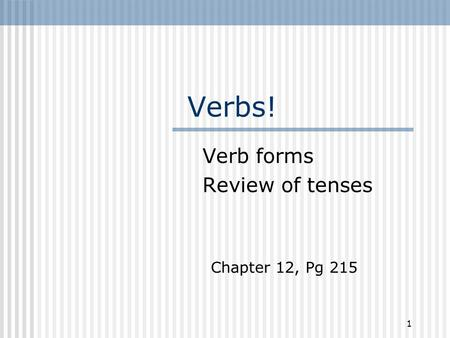 Verbs! Verb forms Review of tenses 1 Chapter 12, Pg 215.