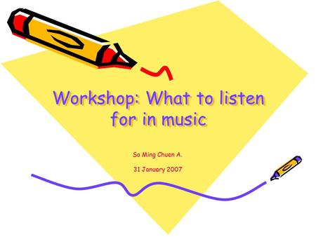 Workshop: What to listen for in music So Ming Chuen A. 31 January 2007.