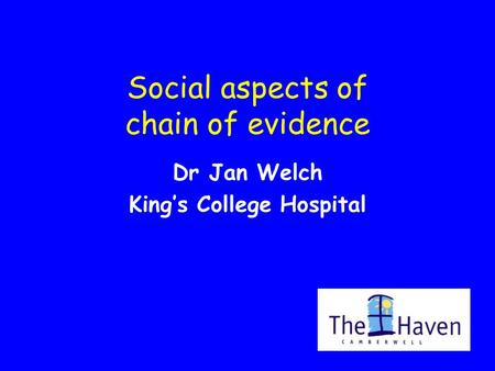 Social aspects of chain of evidence Dr Jan Welch King's College Hospital.