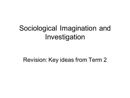 Sociological Imagination and Investigation Revision: Key ideas from Term 2.